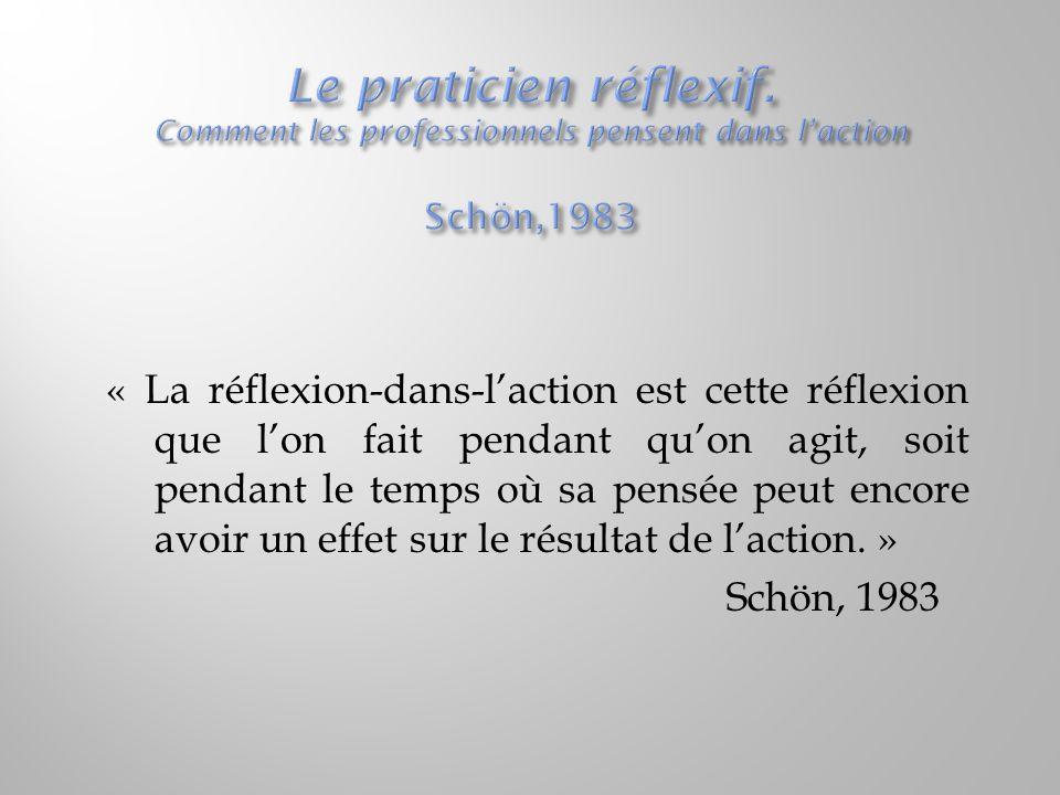 « La réflexion-dans-l'action est cette réflexion que l'on fait pendant qu'on agit, soit pendant le temps où sa pensée peut encore avoir un effet sur l