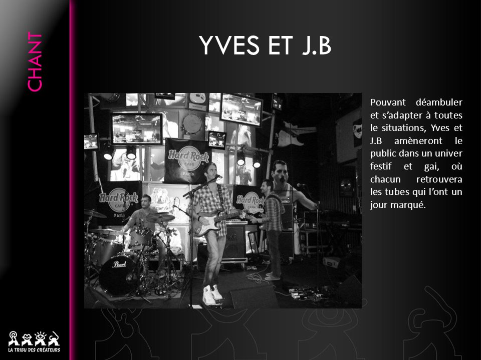 YVES ET J.B Pouvant déambuler et s'adapter à toutes le situations, Yves et J.B amèneront le public dans un univer festif et gai, où chacun retrouvera les tubes qui l'ont un jour marqué.