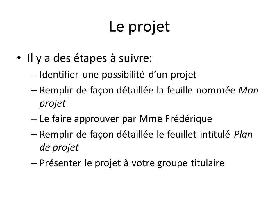 Le projet Il y a des étapes à suivre: – Identifier une possibilité d'un projet – Remplir de façon détaillée la feuille nommée Mon projet – Le faire approuver par Mme Frédérique – Remplir de façon détaillée le feuillet intitulé Plan de projet – Présenter le projet à votre groupe titulaire