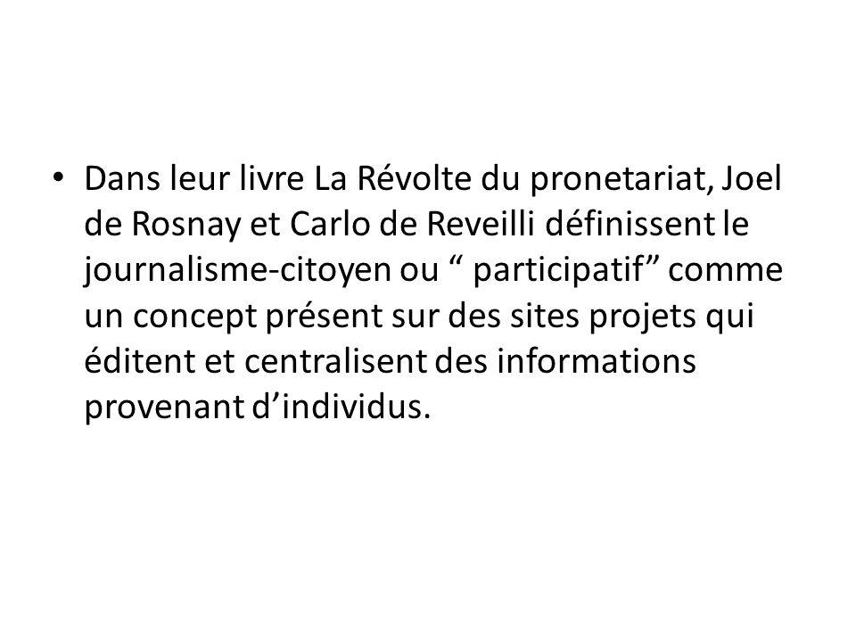 Dans leur livre La Révolte du pronetariat, Joel de Rosnay et Carlo de Reveilli définissent le journalisme-citoyen ou participatif comme un concept présent sur des sites projets qui éditent et centralisent des informations provenant d'individus.