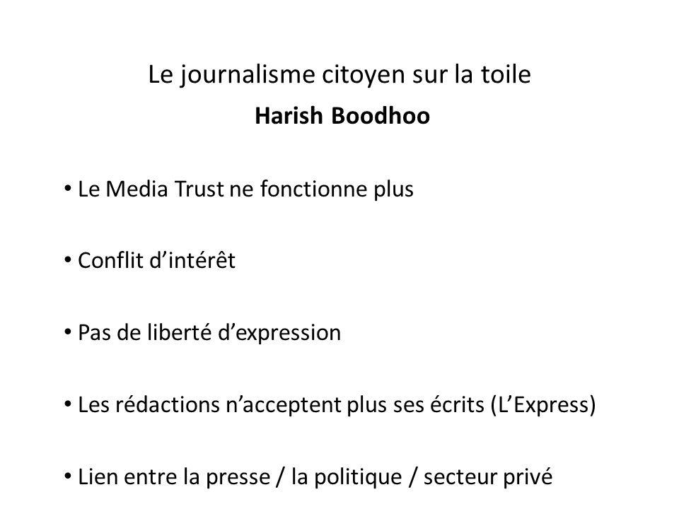 Le journalisme citoyen sur la toile Harish Boodhoo Le Media Trust ne fonctionne plus Conflit d'intérêt Pas de liberté d'expression Les rédactions n'acceptent plus ses écrits (L'Express) Lien entre la presse / la politique / secteur privé