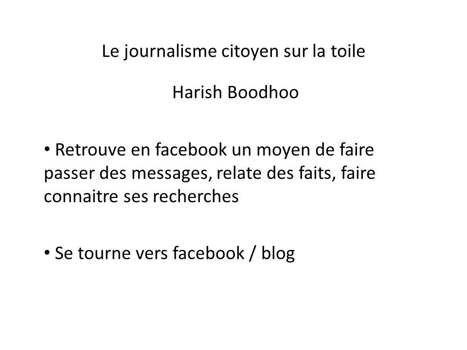 Le journalisme citoyen sur la toile Harish Boodhoo Retrouve en facebook un moyen de faire passer des messages, relate des faits, faire connaitre ses recherches Se tourne vers facebook / blog