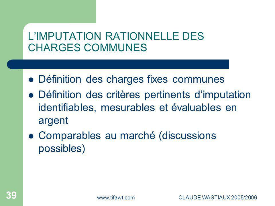 www.tifawt.comCLAUDE WASTIAUX 2005/2006 39 L'IMPUTATION RATIONNELLE DES CHARGES COMMUNES Définition des charges fixes communes Définition des critères