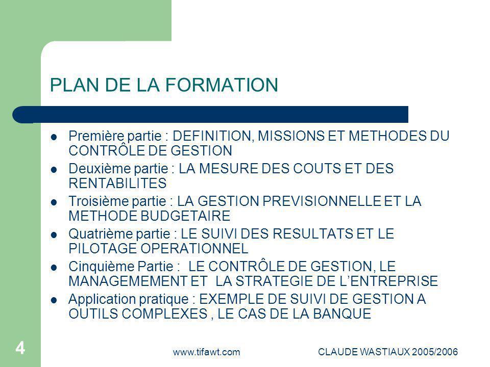 www.tifawt.comCLAUDE WASTIAUX 2005/2006 4 PLAN DE LA FORMATION Première partie : DEFINITION, MISSIONS ET METHODES DU CONTRÔLE DE GESTION Deuxième part