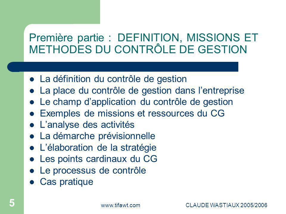 www.tifawt.comCLAUDE WASTIAUX 2005/2006 5 Première partie : DEFINITION, MISSIONS ET METHODES DU CONTRÔLE DE GESTION La définition du contrôle de gesti