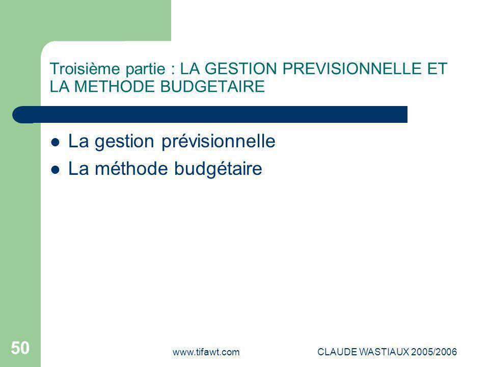 www.tifawt.comCLAUDE WASTIAUX 2005/2006 50 Troisième partie : LA GESTION PREVISIONNELLE ET LA METHODE BUDGETAIRE La gestion prévisionnelle La méthode