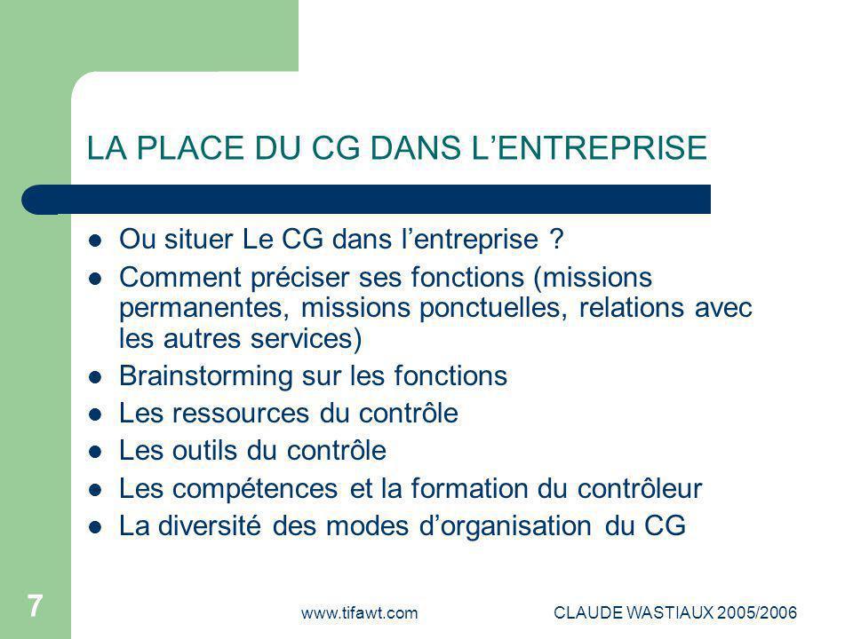 www.tifawt.comCLAUDE WASTIAUX 2005/2006 7 LA PLACE DU CG DANS L'ENTREPRISE Ou situer Le CG dans l'entreprise ? Comment préciser ses fonctions (mission