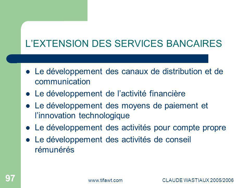 www.tifawt.comCLAUDE WASTIAUX 2005/2006 97 L'EXTENSION DES SERVICES BANCAIRES Le développement des canaux de distribution et de communication Le dével