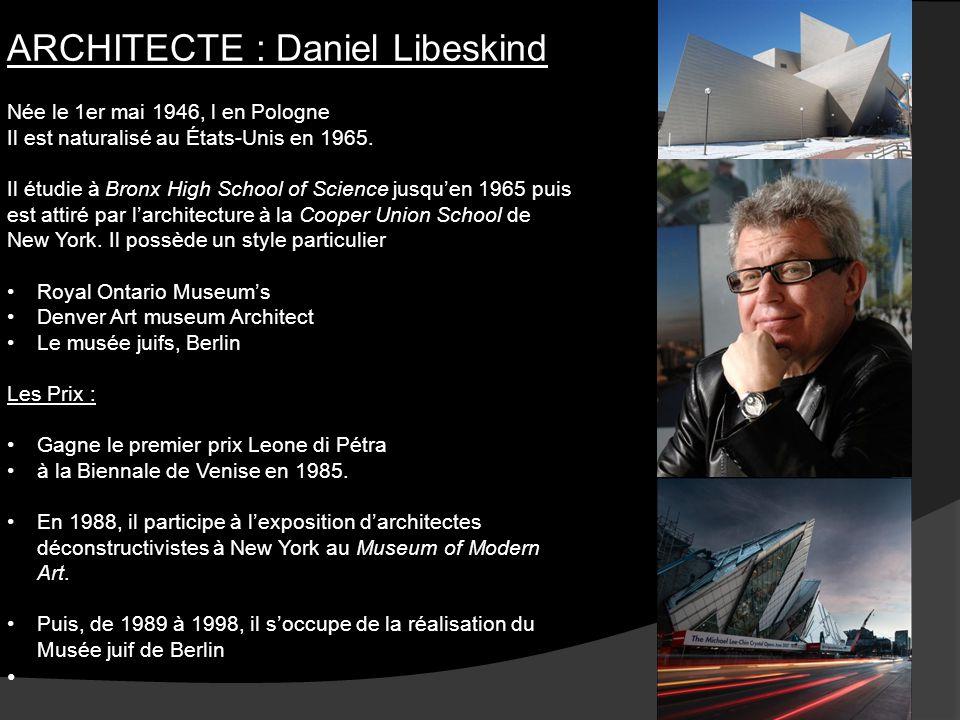 ARCHITECTE : Daniel Libeskind Née le 1er mai 1946, l en Pologne Il est naturalisé au États-Unis en 1965. Il étudie à Bronx High School of Science jusq