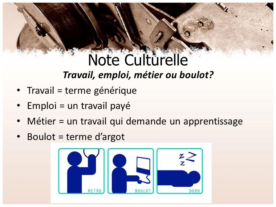 Note Culturelle Travail, emploi, métier ou boulot? Travail = terme générique Emploi = un travail payé Métier = un travail qui demande un apprentissage