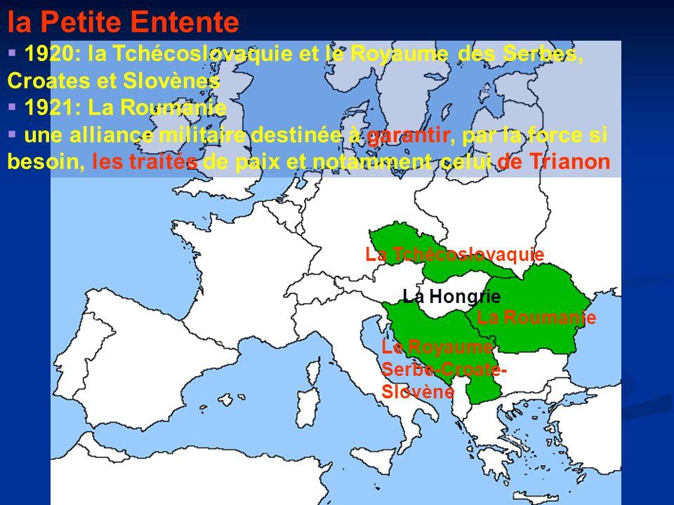 La Tchécoslovaquie La Roumanie La Hongrie Le Royaume Serbe-Croate- Slovène la Petite Entente  1920: la Tchécoslovaquie et le Royaume des Serbes, Croates et Slovènes  1921: La Roumanie  une alliance militaire destinée à garantir, par la force si besoin, les traités de paix et notamment celui de Trianon