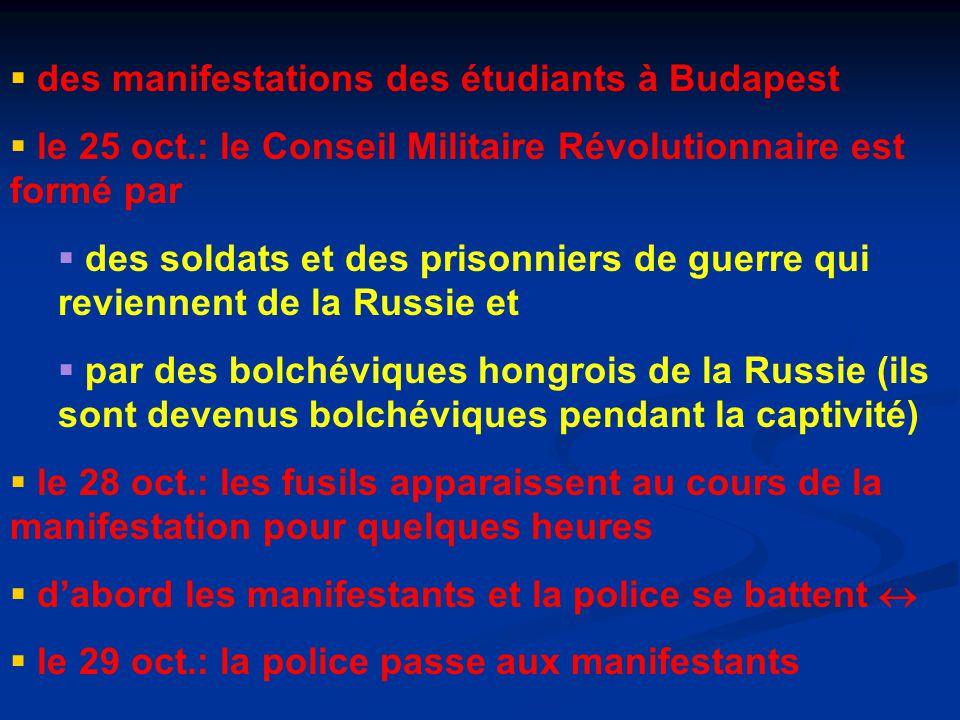  des manifestations des étudiants à Budapest  le 25 oct.: le Conseil Militaire Révolutionnaire est formé par  des soldats et des prisonniers de guerre qui reviennent de la Russie et  par des bolchéviques hongrois de la Russie (ils sont devenus bolchéviques pendant la captivité)  le 28 oct.: les fusils apparaissent au cours de la manifestation pour quelques heures  d'abord les manifestants et la police se battent   le 29 oct.: la police passe aux manifestants