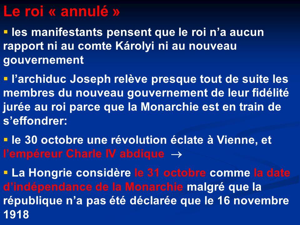 Le roi « annulé »  les manifestants pensent que le roi n'a aucun rapport ni au comte Károlyi ni au nouveau gouvernement  l'archiduc Joseph relève presque tout de suite les membres du nouveau gouvernement de leur fidélité jurée au roi parce que la Monarchie est en train de s'effondrer:  le 30 octobre une révolution éclate à Vienne, et l'empéreur Charle IV abdique   La Hongrie considère le 31 octobre comme la date d'indépendance de la Monarchie malgré que la république n'a pas été déclarée que le 16 novembre 1918