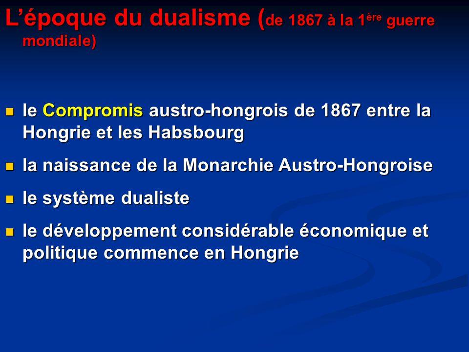 L'époque du dualisme ( de 1867 à la 1 ère guerre mondiale) le Compromis austro-hongrois de 1867 entre la Hongrie et les Habsbourg le Compromis austro-hongrois de 1867 entre la Hongrie et les Habsbourg la naissance de la Monarchie Austro-Hongroise la naissance de la Monarchie Austro-Hongroise le système dualiste le système dualiste le développement considérable économique et politique commence en Hongrie le développement considérable économique et politique commence en Hongrie