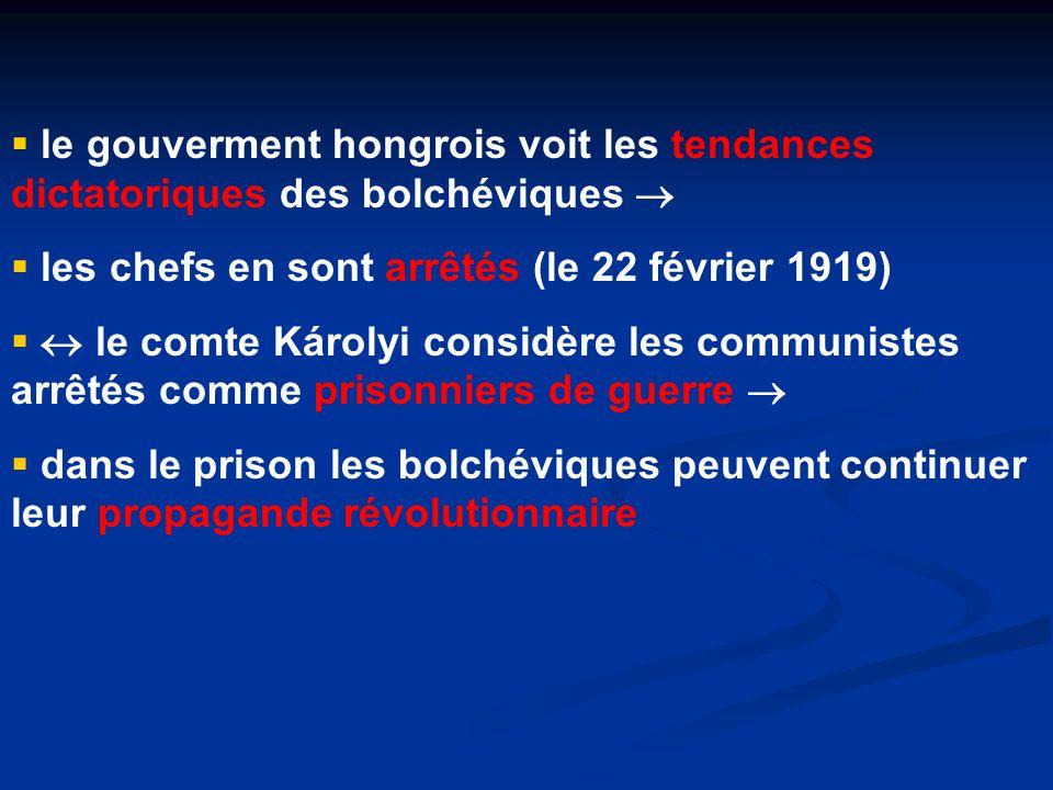  le gouverment hongrois voit les tendances dictatoriques des bolchéviques   les chefs en sont arrêtés (le 22 février 1919)   le comte Károlyi considère les communistes arrêtés comme prisonniers de guerre   dans le prison les bolchéviques peuvent continuer leur propagande révolutionnaire