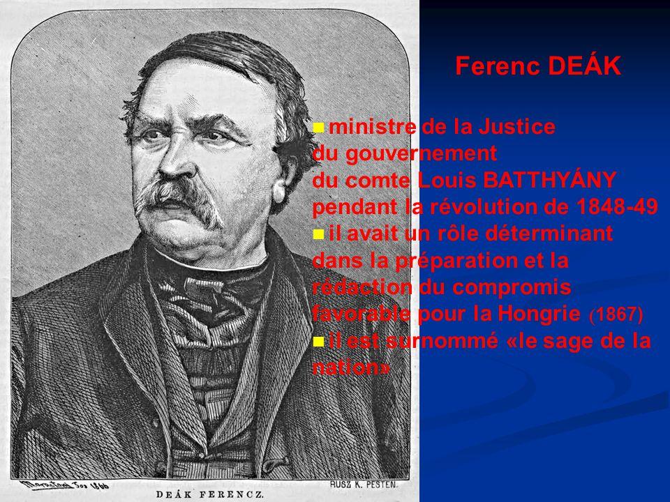 Ferenc DEÁK ministre de la Justice du gouvernement du comte Louis BATTHYÁNY pendant la révolution de 1848-49 il avait un rôle déterminant dans la préparation et la rédaction du compromis favorable pour la Hongrie ( 1867) il est surnommé «le sage de la nation»