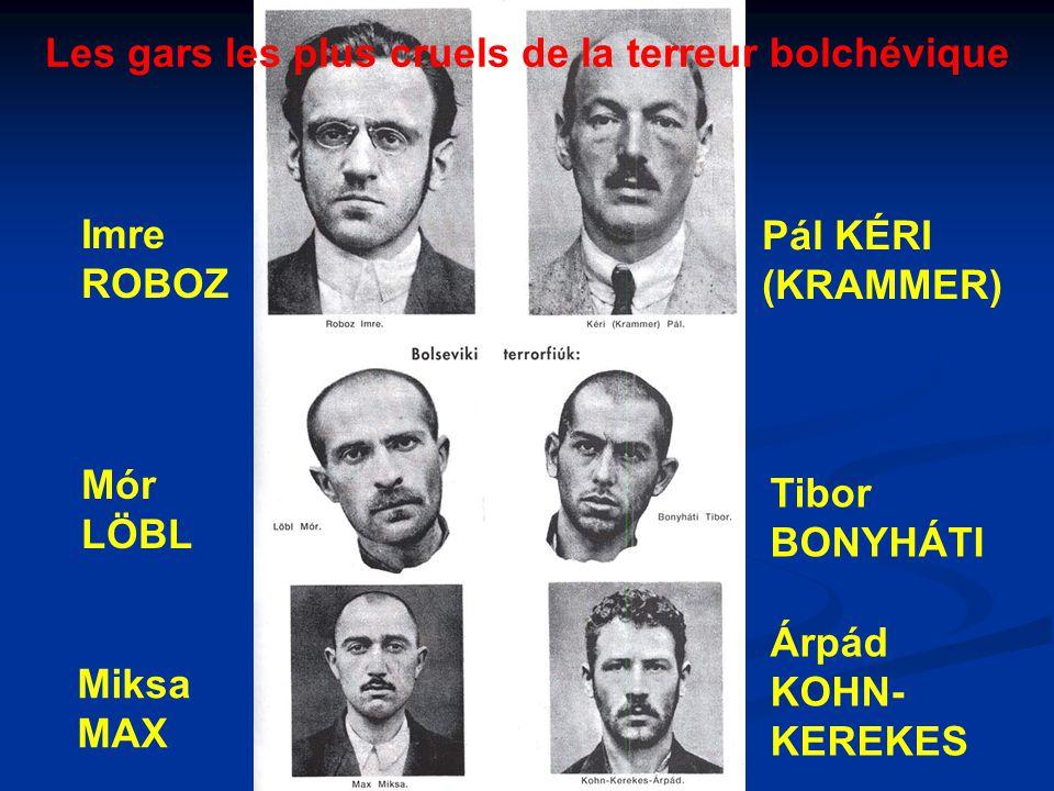 Les gars les plus cruels de la terreur bolchévique Imre ROBOZ Pál KÉRI (KRAMMER) Mór LÖBL Tibor BONYHÁTI Miksa MAX Árpád KOHN- KEREKES