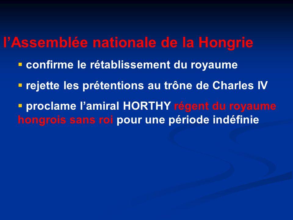 l'Assemblée nationale de la Hongrie  confirme le rétablissement du royaume  rejette les prétentions au trône de Charles IV  proclame l'amiral HORTHY régent du royaume hongrois sans roi pour une période indéfinie