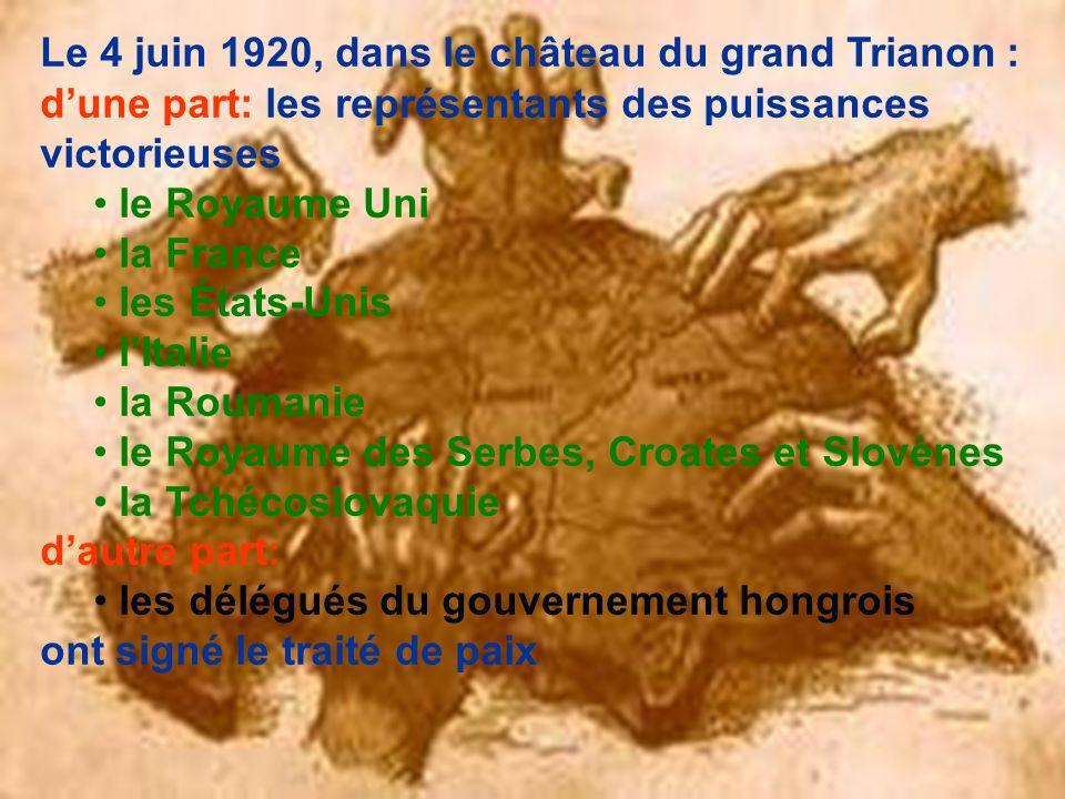 Le 4 juin 1920, dans le château du grand Trianon : d'une part: les représentants des puissances victorieuses le Royaume Uni la France les États-Unis l'Italie la Roumanie le Royaume des Serbes, Croates et Slovènes la Tchécoslovaquie d'autre part: les délégués du gouvernement hongrois ont signé le traité de paix
