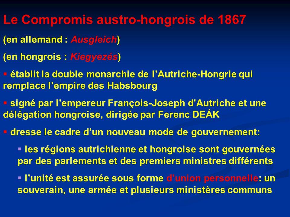 Le Compromis austro-hongrois de 1867 (en allemand : Ausgleich) (en hongrois : Kiegyezés)  établit la double monarchie de l'Autriche-Hongrie qui remplace l'empire des Habsbourg  signé par l'empereur François-Joseph d'Autriche et une délégation hongroise, dirigée par Ferenc DEÁK  dresse le cadre d'un nouveau mode de gouvernement:  les régions autrichienne et hongroise sont gouvernées par des parlements et des premiers ministres différents  l'unité est assurée sous forme d'union personnelle: un souverain, une armée et plusieurs ministères communs