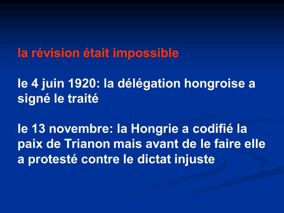 la révision était impossible le 4 juin 1920: la délégation hongroise a signé le traité le 13 novembre: la Hongrie a codifié la paix de Trianon mais avant de le faire elle a protesté contre le dictat injuste