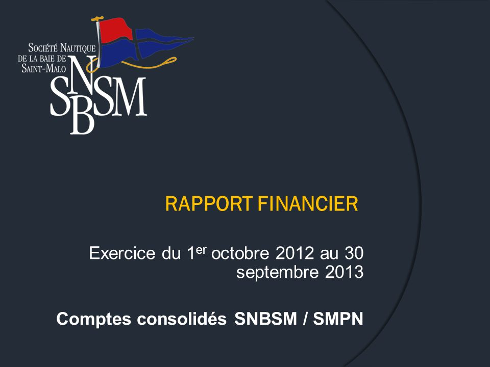 RAPPORT FINANCIER Exercice du 1 er octobre 2012 au 30 septembre 2013 Comptes consolidés SNBSM / SMPN