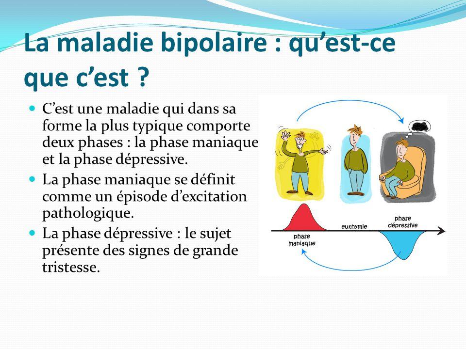 La maladie bipolaire : qu'est-ce que c'est ? C'est une maladie qui dans sa forme la plus typique comporte deux phases : la phase maniaque et la phase