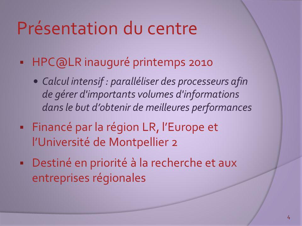 Présentation du centre  HPC@LR inauguré printemps 2010 Calcul intensif : paralléliser des processeurs afin de gérer d importants volumes d informations dans le but d'obtenir de meilleures performances  Financé par la région LR, l'Europe et l'Université de Montpellier 2  Destiné en priorité à la recherche et aux entreprises régionales 4