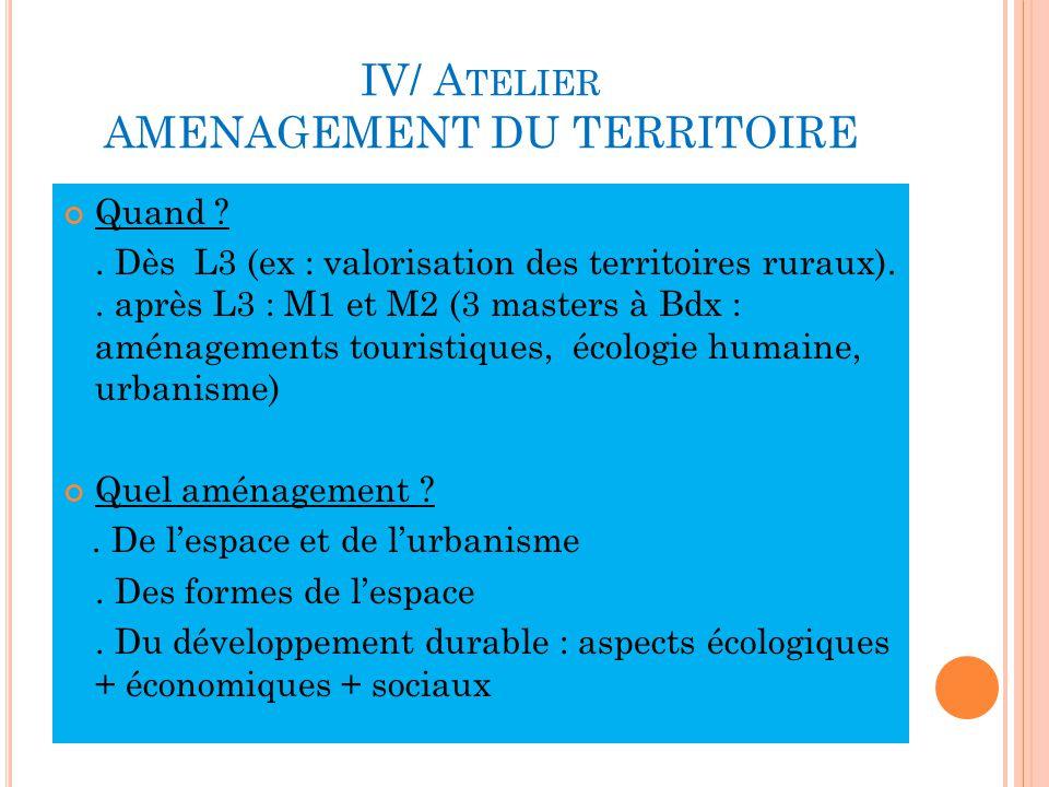 IV/ A TELIER AMENAGEMENT DU TERRITOIRE Quand ?.Dès L3 (ex : valorisation des territoires ruraux)..