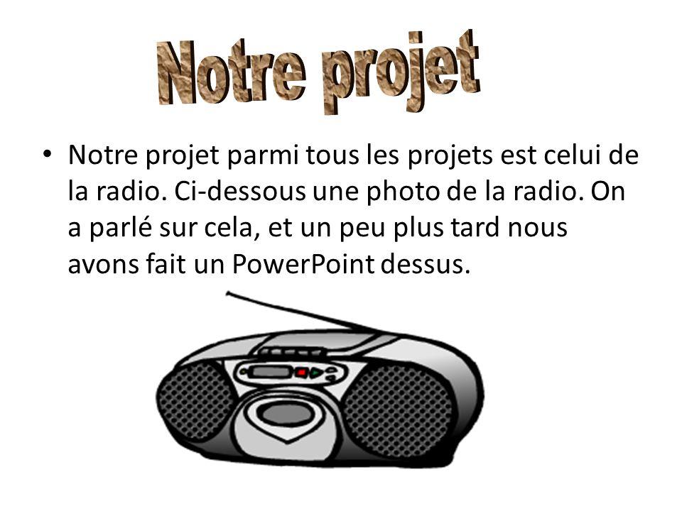 Notre projet parmi tous les projets est celui de la radio. Ci-dessous une photo de la radio. On a parlé sur cela, et un peu plus tard nous avons fait