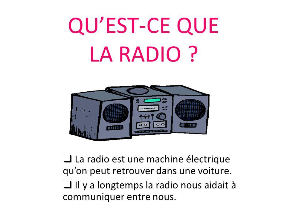 QU'EST-CE QUE LA RADIO ?  La radio est une machine électrique qu'on peut retrouver dans une voiture.  Il y a longtemps la radio nous aidait à commun