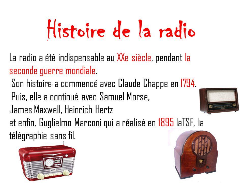 Histoire de la radio La radio a été indispensable au XXe siècle, pendant la seconde guerre mondiale. Son histoire a commencé avec Claude Chappe en 179
