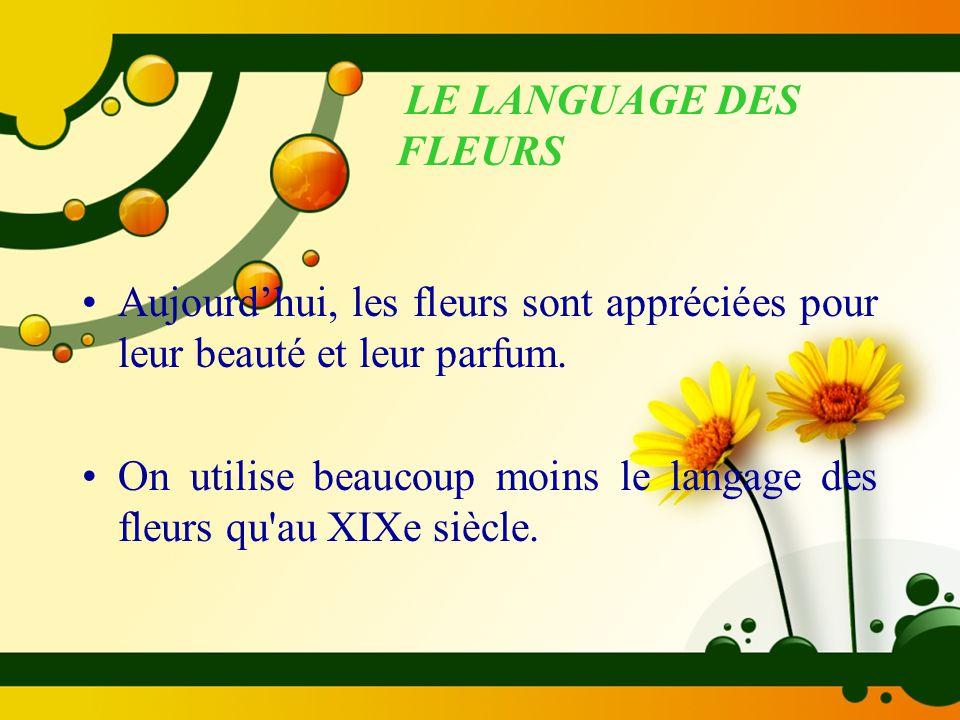 LE LANGUAGE DES FLEURS Aujourd'hui, les fleurs sont appréciées pour leur beauté et leur parfum. On utilise beaucoup moins le langage des fleurs qu'au