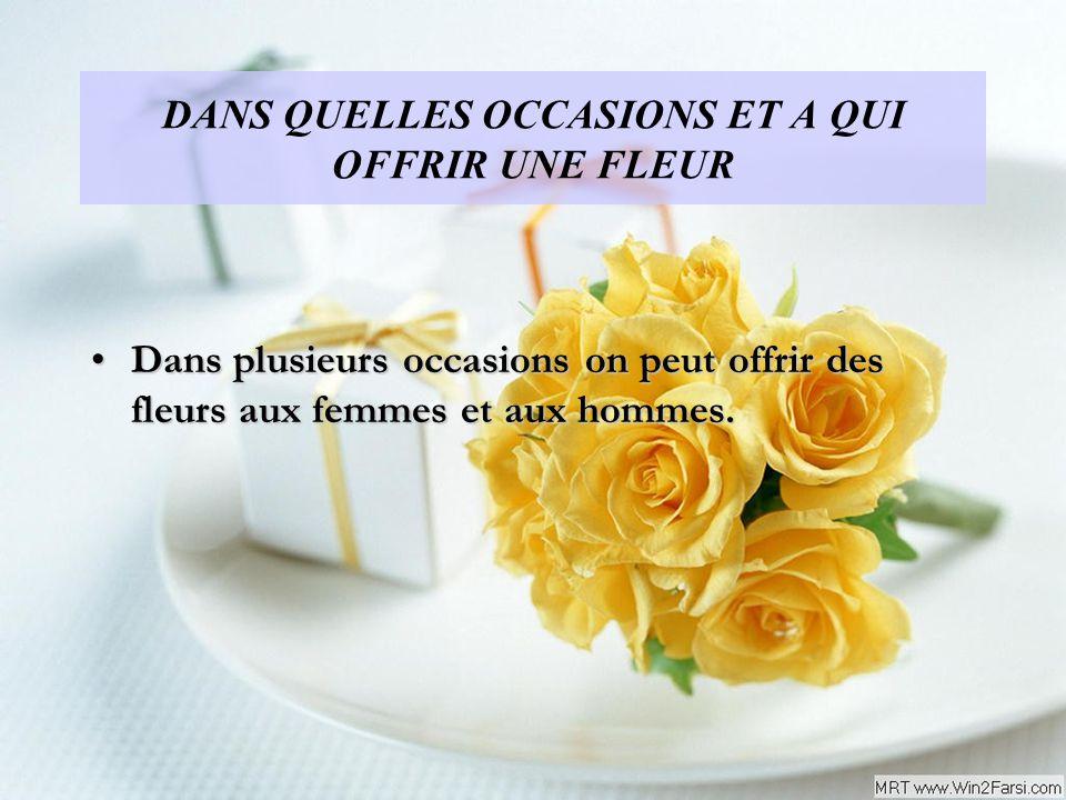 DANS QUELLES OCCASIONS ET A QUI OFFRIR UNE FLEUR Dans plusieurs occasions on peut offrir des fleurs aux femmes et aux hommes.Dans plusieurs occasions on peut offrir des fleurs aux femmes et aux hommes.