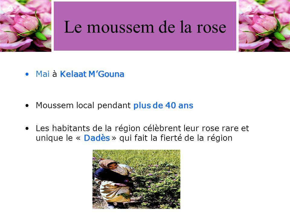 Le moussem de la rose Kelaat M'GounaMai à Kelaat M'Gouna plus de 40 ansMoussem local pendant plus de 40 ans DadèsLes habitants de la région célèbrent leur rose rare et unique le « Dadès » qui fait la fierté de la région