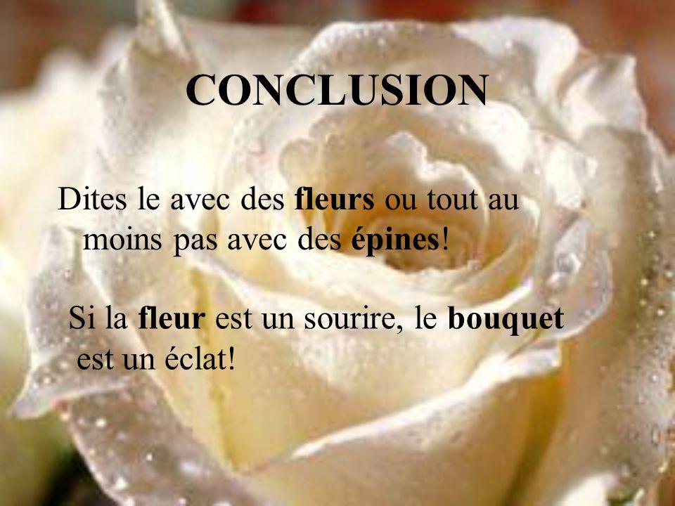 CONCLUSION Dites le avec des fleurs ou tout au moins pas avec des épines! Si la fleur est un sourire, le bouquet est un éclat!