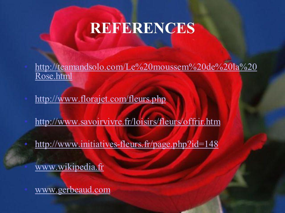 REFERENCES http://teamandsolo.com/Le%20moussem%20de%20la%20 Rose.htmlhttp://teamandsolo.com/Le%20moussem%20de%20la%20 Rose.html http://www.florajet.com/fleurs.php http://www.savoirvivre.fr/loisirs/fleurs/offrir.htm http://www.initiatives-fleurs.fr/page.php?id=148 www.wikipedia.fr www.gerbeaud.com
