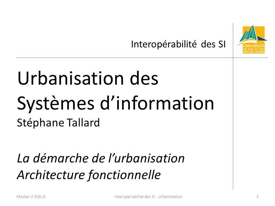 Interopérabilité des SI Urbanisation des Systèmes d'information Stéphane Tallard La démarche de l'urbanisation Architecture fonctionnelle Master 2 SIGLIS1Interoperabilité des SI - Urbanisation