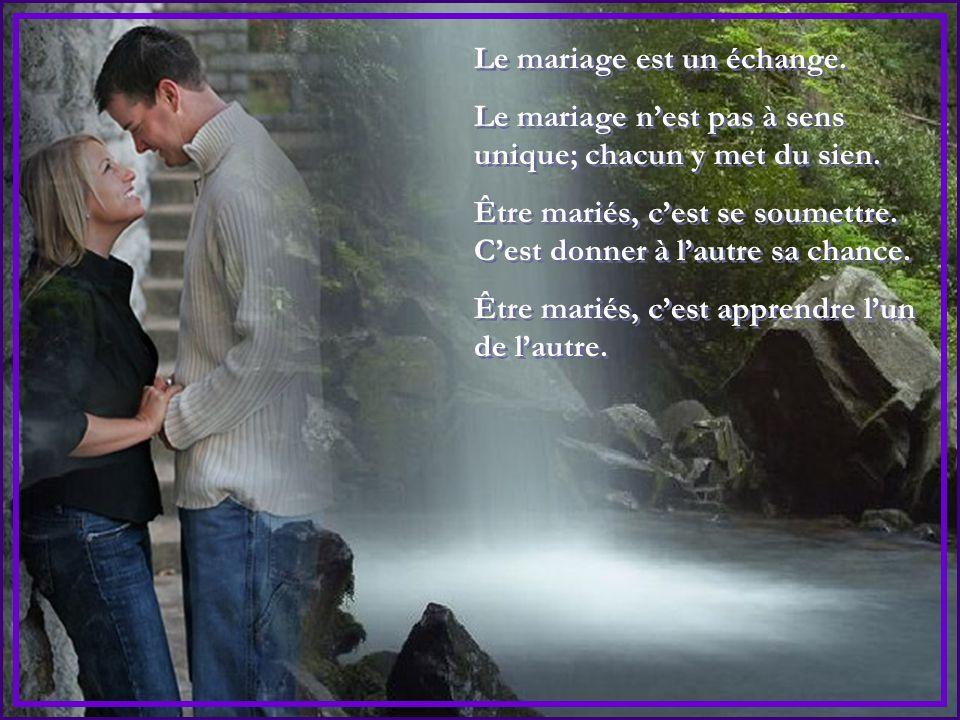 Le mariage est un échange.Le mariage n'est pas à sens unique; chacun y met du sien.