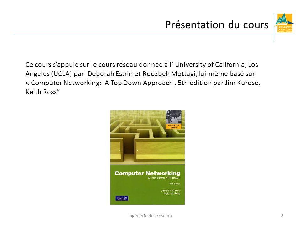 Ingénérie des réseaux2 Présentation du cours Ce cours s'appuie sur le cours réseau donnée à l' University of California, Los Angeles (UCLA) par Deborah Estrin et Roozbeh Mottagi; lui-même basé sur « Computer Networking: A Top Down Approach, 5th edition par Jim Kurose, Keith Ross