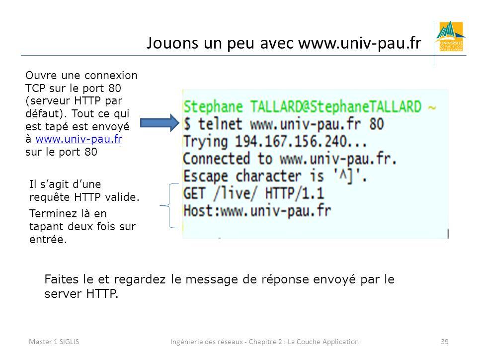 Ingénierie des réseaux - Chapitre 2 : La Couche Application39 Jouons un peu avec www.univ-pau.fr Master 1 SIGLIS Ouvre une connexion TCP sur le port 80 (serveur HTTP par défaut).