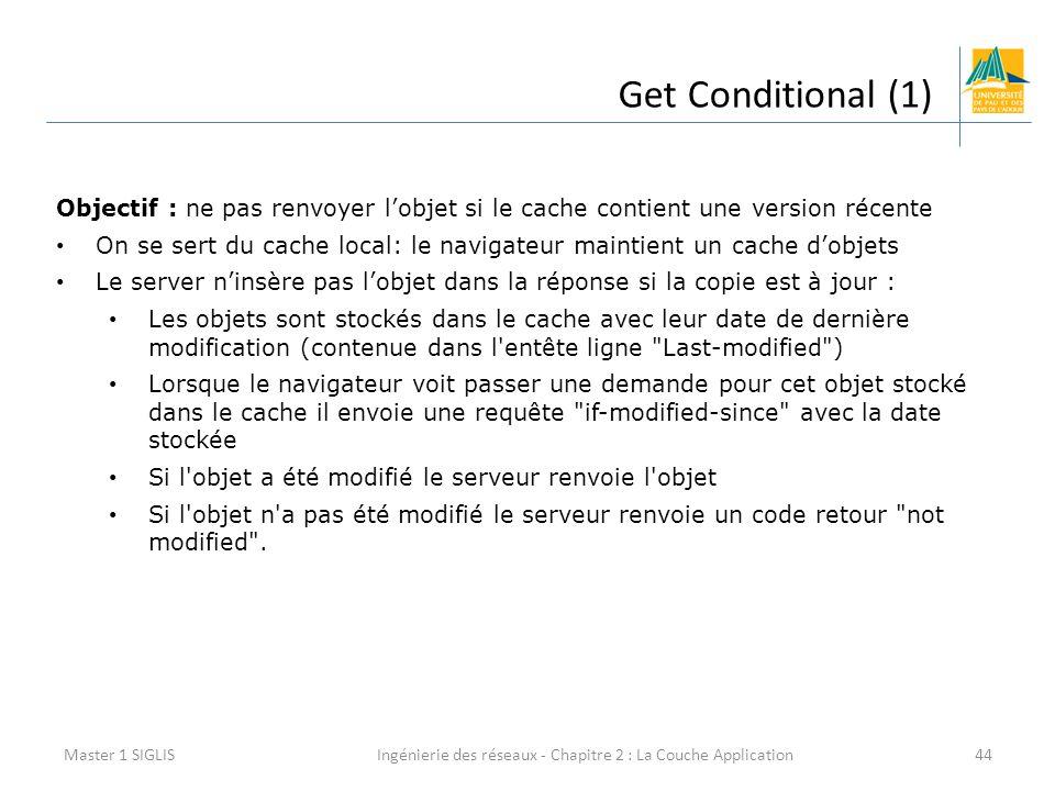 Ingénierie des réseaux - Chapitre 2 : La Couche Application44 Get Conditional (1) Master 1 SIGLIS Objectif : ne pas renvoyer l'objet si le cache contient une version récente On se sert du cache local: le navigateur maintient un cache d'objets Le server n'insère pas l'objet dans la réponse si la copie est à jour : Les objets sont stockés dans le cache avec leur date de dernière modification (contenue dans l entête ligne Last-modified ) Lorsque le navigateur voit passer une demande pour cet objet stocké dans le cache il envoie une requête if-modified-since avec la date stockée Si l objet a été modifié le serveur renvoie l objet Si l objet n a pas été modifié le serveur renvoie un code retour not modified .