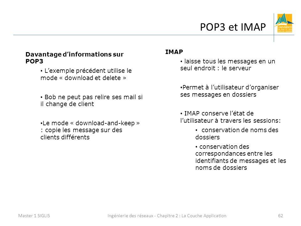 Ingénierie des réseaux - Chapitre 2 : La Couche Application62 POP3 et IMAP Master 1 SIGLIS Davantage d'informations sur POP3 L'exemple précédent utilise le mode « download et delete » Bob ne peut pas relire ses mail si il change de client Le mode « download-and-keep » : copie les message sur des clients différents IMAP laisse tous les messages en un seul endroit : le serveur Permet à l'utilisateur d'organiser ses messages en dossiers IMAP conserve l'état de l'utilisateur à travers les sessions: conservation de noms des dossiers conservation des correspondances entre les identifiants de messages et les noms de dossiers
