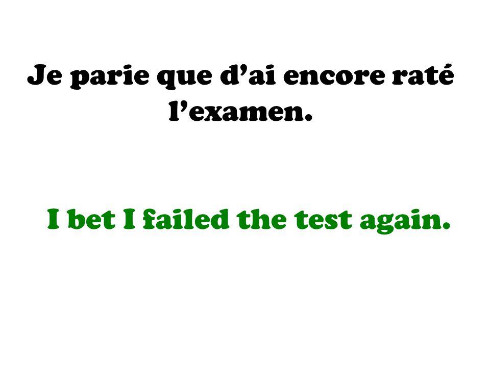 Je parie que d'ai encore raté l'examen. I bet I failed the test again.