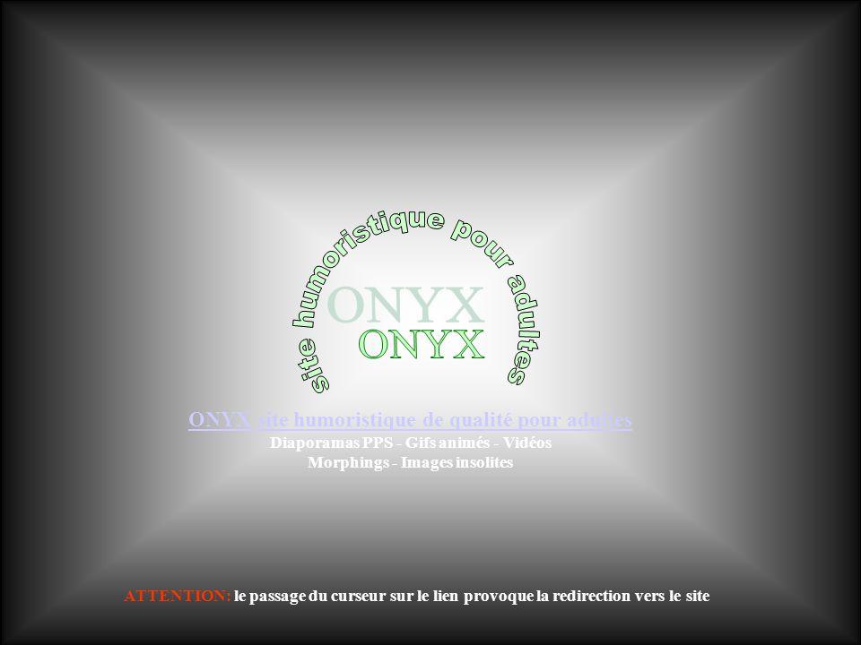ONYX site humoristique de qualité pour adultes Diaporamas PPS - Gifs animés - Vidéos Morphings - Images insolites ATTENTION: le passage du curseur sur