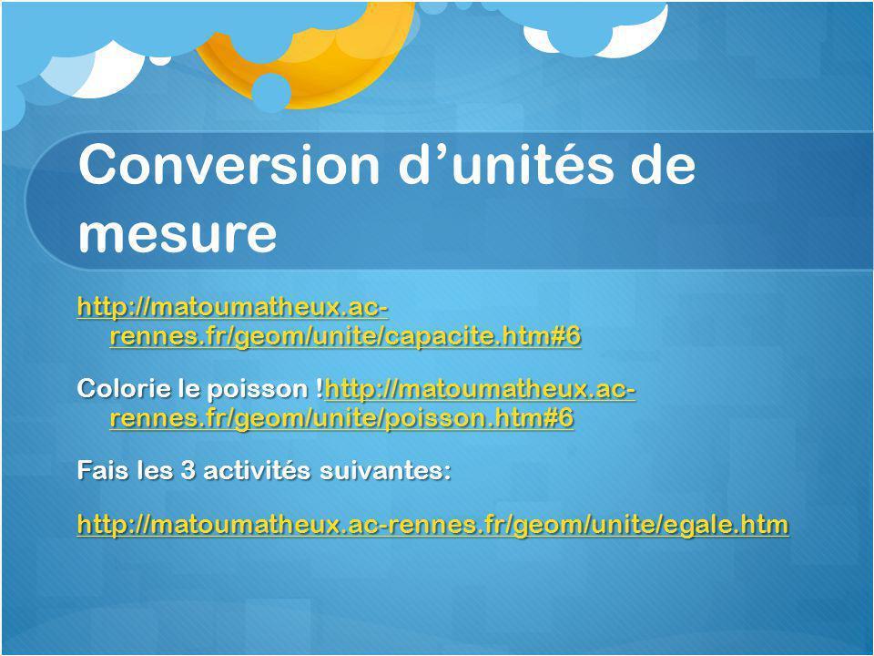 Conversion d'unités de mesure http://matoumatheux.ac- rennes.fr/geom/unite/capacite.htm#6 http://matoumatheux.ac- rennes.fr/geom/unite/capacite.htm#6 Colorie le poisson !http://matoumatheux.ac- rennes.fr/geom/unite/poisson.htm#6 http://matoumatheux.ac- rennes.fr/geom/unite/poisson.htm#6http://matoumatheux.ac- rennes.fr/geom/unite/poisson.htm#6 Fais les 3 activités suivantes: http://matoumatheux.ac-rennes.fr/geom/unite/egale.htm