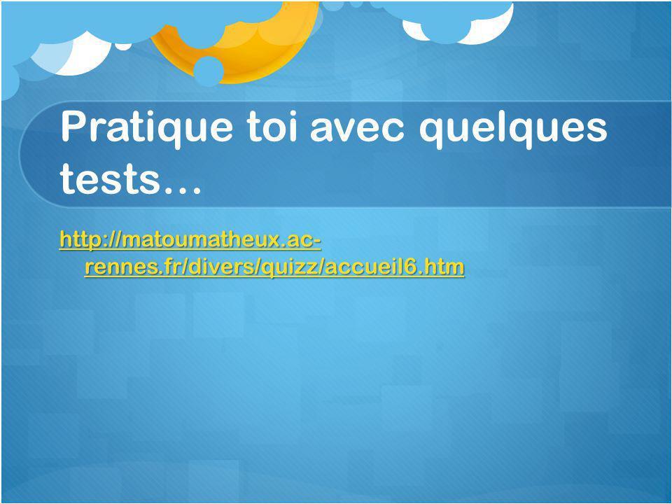 Pratique toi avec quelques tests… http://matoumatheux.ac- rennes.fr/divers/quizz/accueil6.htm http://matoumatheux.ac- rennes.fr/divers/quizz/accueil6.