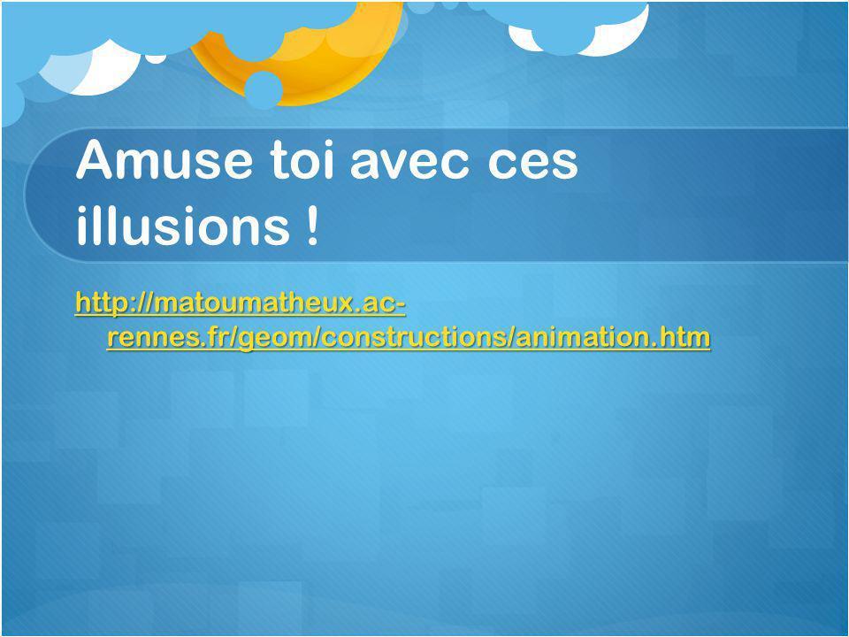 Amuse toi avec ces illusions ! http://matoumatheux.ac- rennes.fr/geom/constructions/animation.htm http://matoumatheux.ac- rennes.fr/geom/constructions