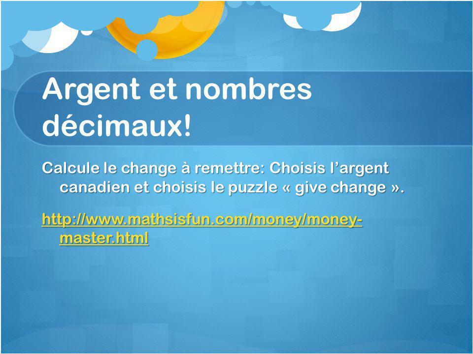 Argent et nombres décimaux! Calcule le change à remettre: Choisis l'argent canadien et choisis le puzzle « give change ». http://www.mathsisfun.com/mo