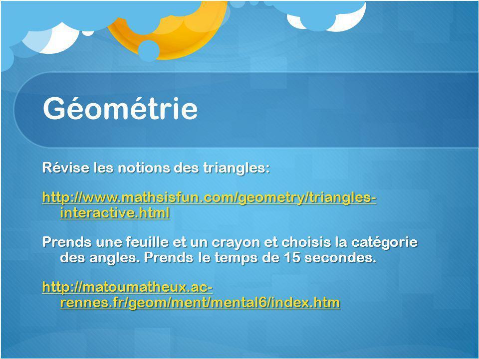 Géométrie Révise les notions des triangles: http://www.mathsisfun.com/geometry/triangles- interactive.html http://www.mathsisfun.com/geometry/triangles- interactive.html Prends une feuille et un crayon et choisis la catégorie des angles.